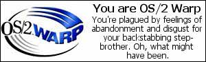 You are OS2-Warp. You're plagued by feelings of abandonment and disgust for your backstabbing step-brother.  Oh, what might have been.